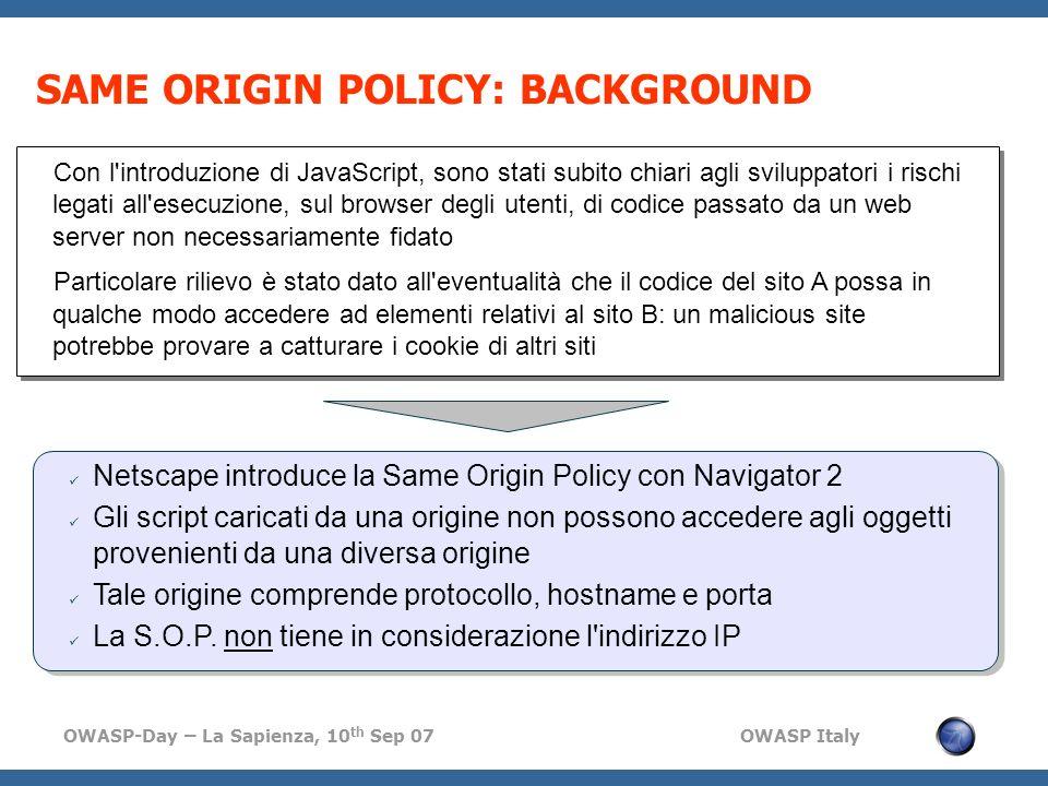 OWASP-Day – La Sapienza, 10 th Sep 07 OWASP Italy SAME ORIGIN POLICY: BACKGROUND Netscape introduce la Same Origin Policy con Navigator 2 Gli script c