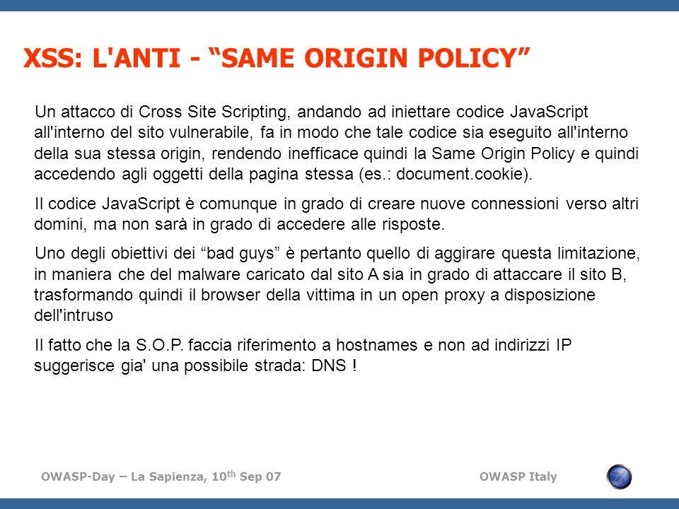 OWASP-Day – La Sapienza, 10 th Sep 07 OWASP Italy XSS: L ANTI - SAME ORIGIN POLICY Un attacco di Cross Site Scripting, andando ad iniettare codice JavaScript all interno del sito vulnerabile, fa in modo che tale codice sia eseguito all interno della sua stessa origin, rendendo inefficace quindi la Same Origin Policy e quindi accedendo agli oggetti della pagina stessa (es.: document.cookie).