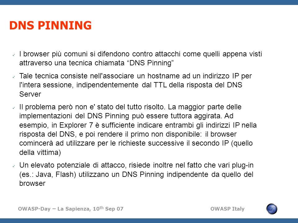 OWASP-Day – La Sapienza, 10 th Sep 07 OWASP Italy DNS PINNING I browser più comuni si difendono contro attacchi come quelli appena visti attraverso una tecnica chiamata DNS Pinning Tale tecnica consiste nell associare un hostname ad un indirizzo IP per l intera sessione, indipendentemente dal TTL della risposta del DNS Server Il problema però non e stato del tutto risolto.