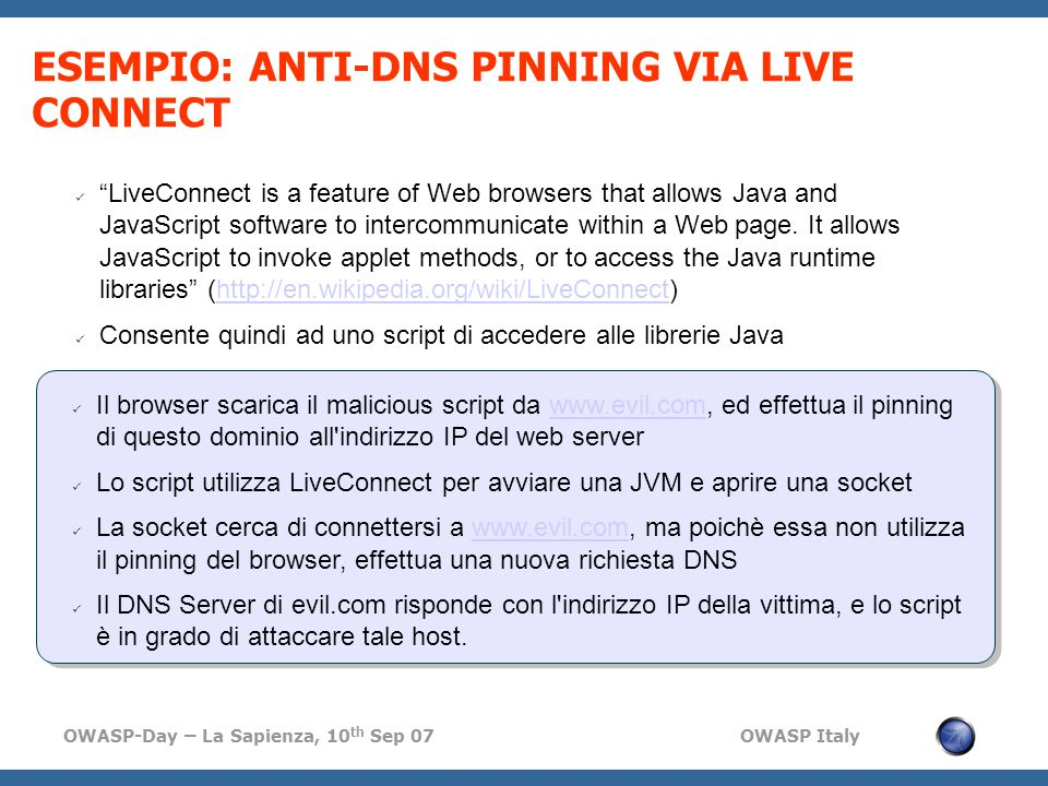 OWASP-Day – La Sapienza, 10 th Sep 07 OWASP Italy ESEMPIO: ANTI-DNS PINNING VIA LIVE CONNECT LiveConnect is a feature of Web browsers that allows Java and JavaScript software to intercommunicate within a Web page.