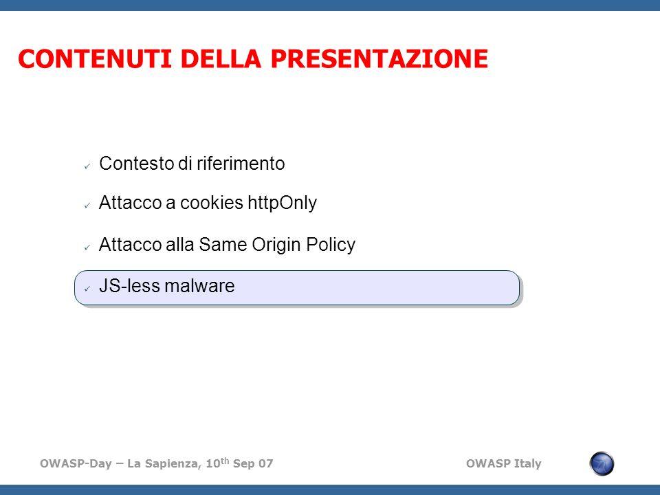OWASP-Day – La Sapienza, 10 th Sep 07 OWASP Italy CONTENUTI DELLA PRESENTAZIONE Contesto di riferimento Attacco a cookies httpOnly Attacco alla Same Origin Policy JS-less malware