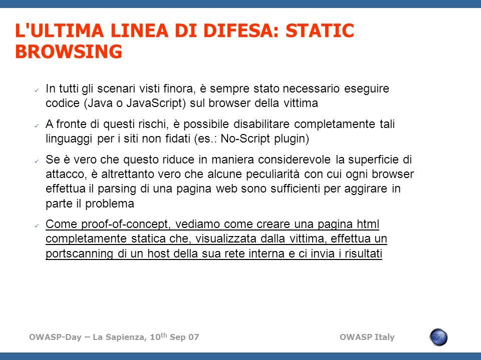 OWASP-Day – La Sapienza, 10 th Sep 07 OWASP Italy L ULTIMA LINEA DI DIFESA: STATIC BROWSING In tutti gli scenari visti finora, è sempre stato necessario eseguire codice (Java o JavaScript) sul browser della vittima A fronte di questi rischi, è possibile disabilitare completamente tali linguaggi per i siti non fidati (es.: No-Script plugin) Se è vero che questo riduce in maniera considerevole la superficie di attacco, è altrettanto vero che alcune peculiarità con cui ogni browser effettua il parsing di una pagina web sono sufficienti per aggirare in parte il problema Come proof-of-concept, vediamo come creare una pagina html completamente statica che, visualizzata dalla vittima, effettua un portscanning di un host della sua rete interna e ci invia i risultati