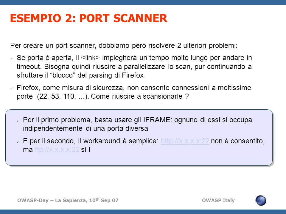 OWASP-Day – La Sapienza, 10 th Sep 07 OWASP Italy ESEMPIO 2: PORT SCANNER Per creare un port scanner, dobbiamo però risolvere 2 ulteriori problemi: Se porta è aperta, il impiegherà un tempo molto lungo per andare in timeout.