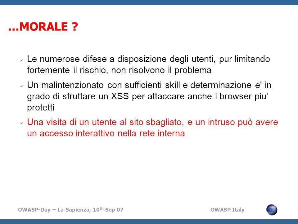 OWASP-Day – La Sapienza, 10 th Sep 07 OWASP Italy Le numerose difese a disposizione degli utenti, pur limitando fortemente il rischio, non risolvono il problema Un malintenzionato con sufficienti skill e determinazione e in grado di sfruttare un XSS per attaccare anche i browser piu protetti Una visita di un utente al sito sbagliato, e un intruso può avere un accesso interattivo nella rete interna...MORALE