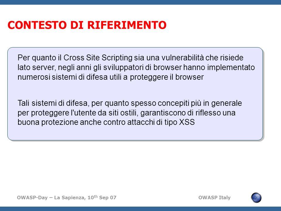 OWASP-Day – La Sapienza, 10 th Sep 07 OWASP Italy CONTESTO DI RIFERIMENTO Per quanto il Cross Site Scripting sia una vulnerabilità che risiede lato server, negli anni gli sviluppatori di browser hanno implementato numerosi sistemi di difesa utili a proteggere il browser Tali sistemi di difesa, per quanto spesso concepiti più in generale per proteggere l utente da siti ostili, garantiscono di riflesso una buona protezione anche contro attacchi di tipo XSS