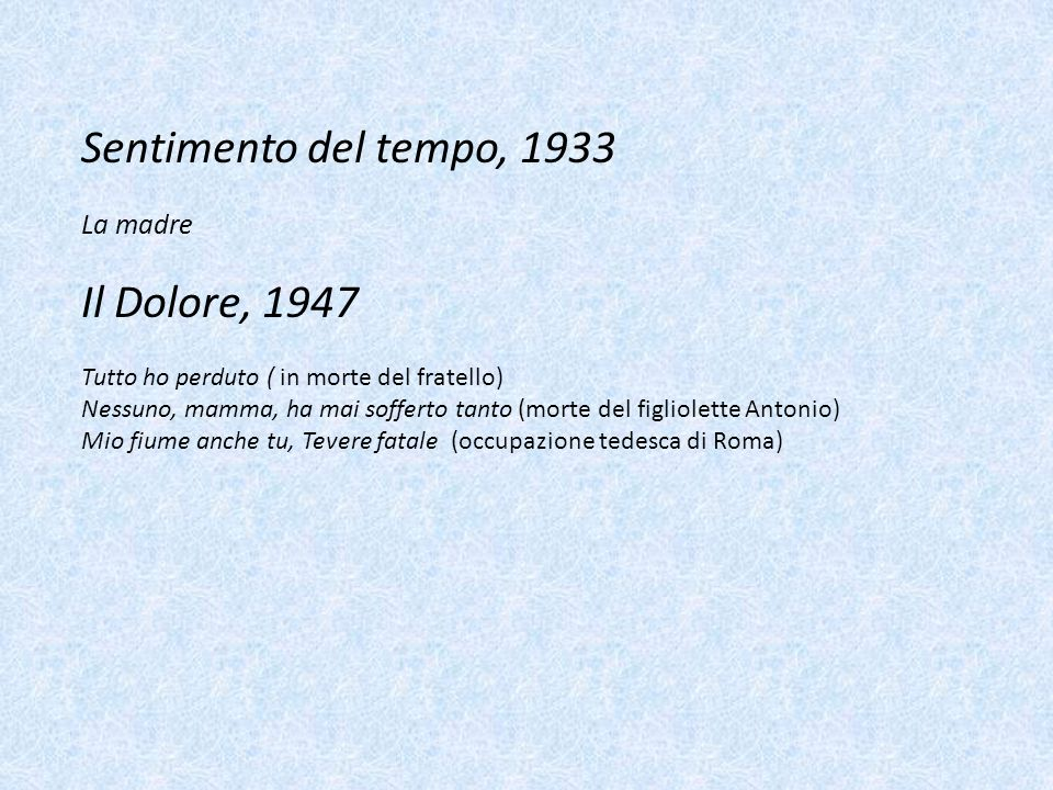 Sentimento del tempo, 1933 La madre Il Dolore, 1947 Tutto ho perduto ( in morte del fratello) Nessuno, mamma, ha mai sofferto tanto (morte del figliol