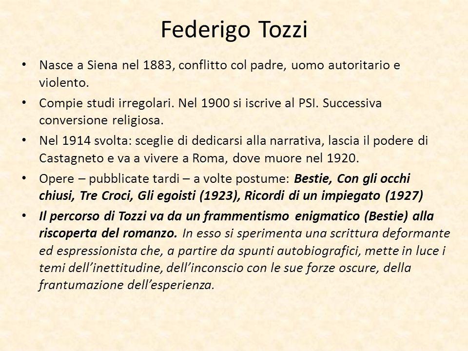 Federigo Tozzi Nasce a Siena nel 1883, conflitto col padre, uomo autoritario e violento. Compie studi irregolari. Nel 1900 si iscrive al PSI. Successi