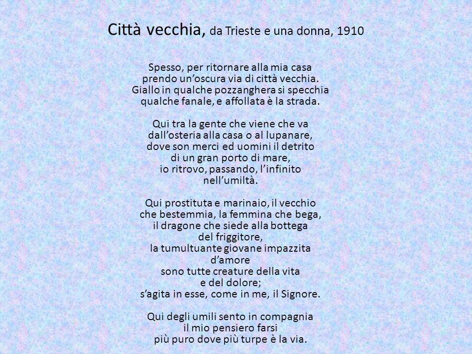Città vecchia, da Trieste e una donna, 1910 Spesso, per ritornare alla mia casa prendo unoscura via di città vecchia. Giallo in qualche pozzanghera si