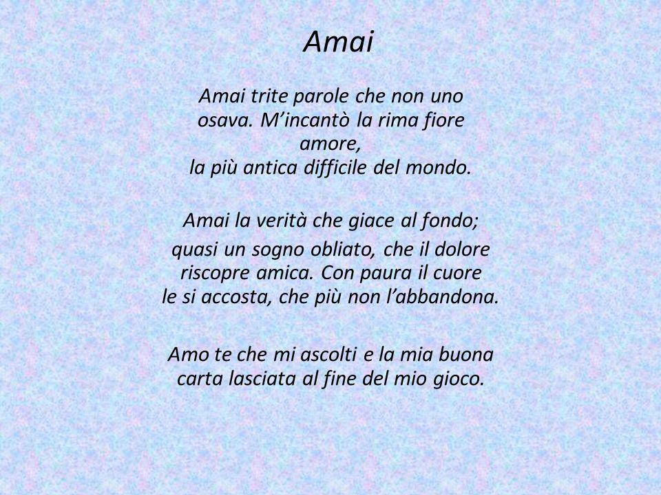 Amai Amai trite parole che non uno osava. Mincantò la rima fiore amore, la più antica difficile del mondo. Amai la verità che giace al fondo; quasi un