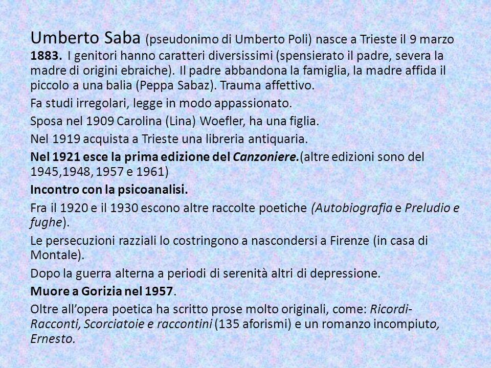 Umberto Saba (pseudonimo di Umberto Poli) nasce a Trieste il 9 marzo 1883. I genitori hanno caratteri diversissimi (spensierato il padre, severa la ma