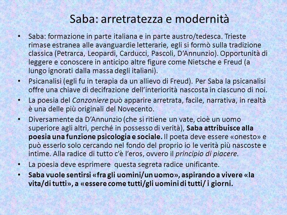 Saba: arretratezza e modernità Saba: formazione in parte italiana e in parte austro/tedesca. Trieste rimase estranea alle avanguardie letterarie, egli