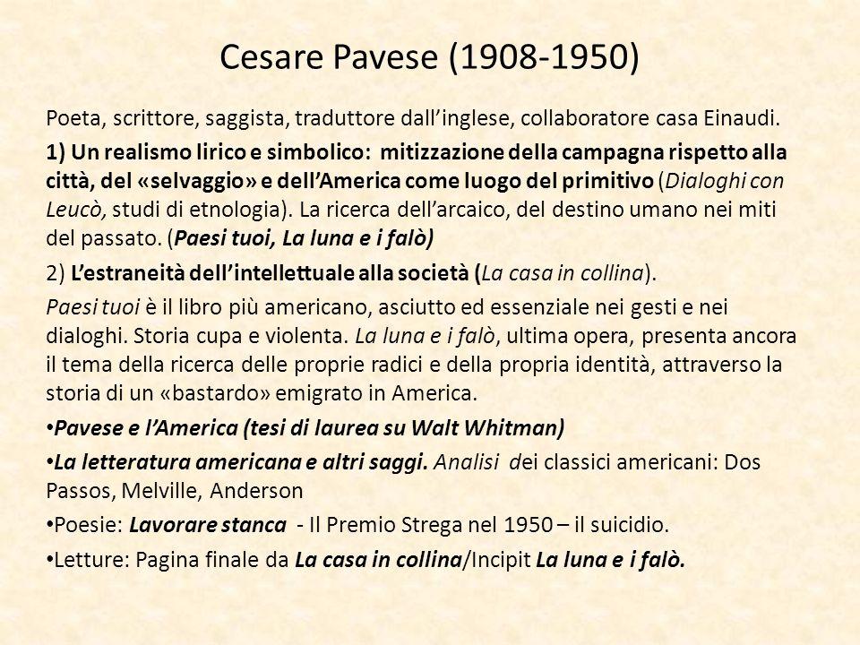 Cesare Pavese (1908-1950) Poeta, scrittore, saggista, traduttore dallinglese, collaboratore casa Einaudi. 1) Un realismo lirico e simbolico: mitizzazi