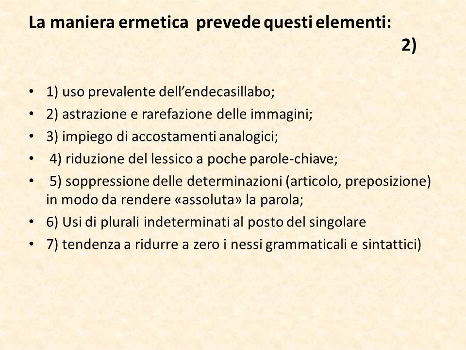 La maniera ermetica prevede questi elementi: 2) 1) uso prevalente dellendecasillabo; 2) astrazione e rarefazione delle immagini; 3) impiego di accosta