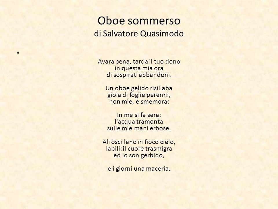 Oboe sommerso di Salvatore Quasimodo Avara pena, tarda il tuo dono in questa mia ora di sospirati abbandoni. Un oboe gelido risillaba gioia di foglie
