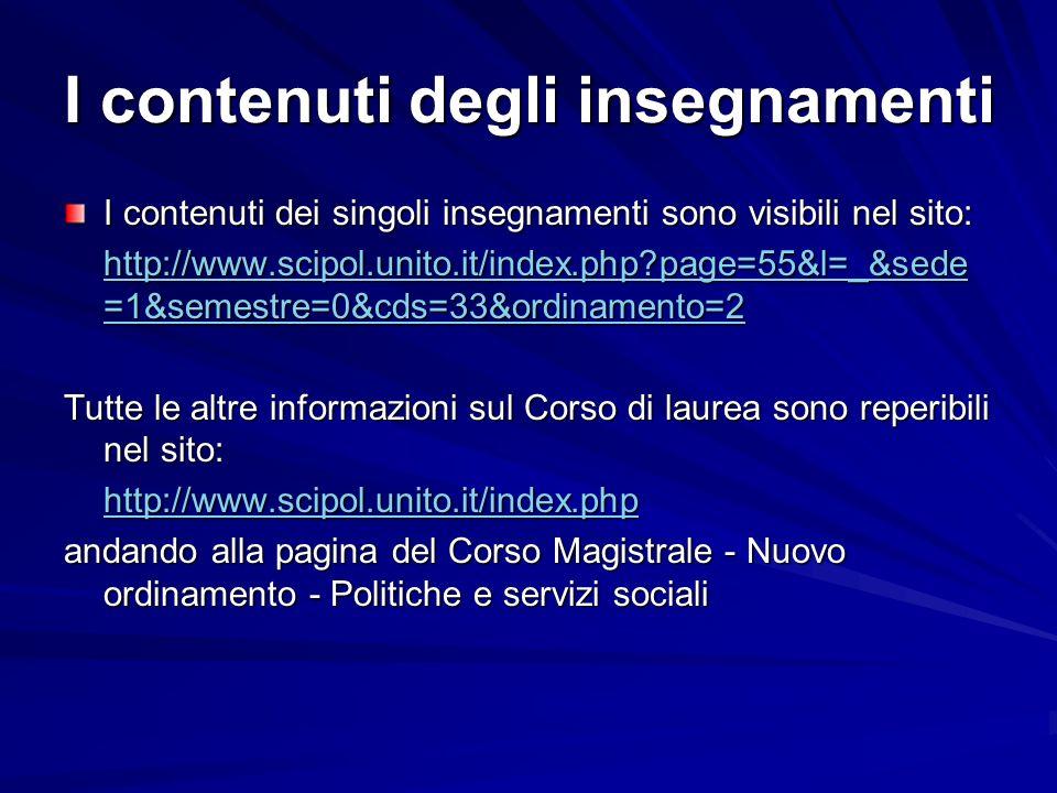 I contenuti degli insegnamenti I contenuti dei singoli insegnamenti sono visibili nel sito: http://www.scipol.unito.it/index.php?page=55&l=_&sede =1&semestre=0&cds=33&ordinamento=2 http://www.scipol.unito.it/index.php?page=55&l=_&sede =1&semestre=0&cds=33&ordinamento=2 Tutte le altre informazioni sul Corso di laurea sono reperibili nel sito: http://www.scipol.unito.it/index.php andando alla pagina del Corso Magistrale - Nuovo ordinamento - Politiche e servizi sociali