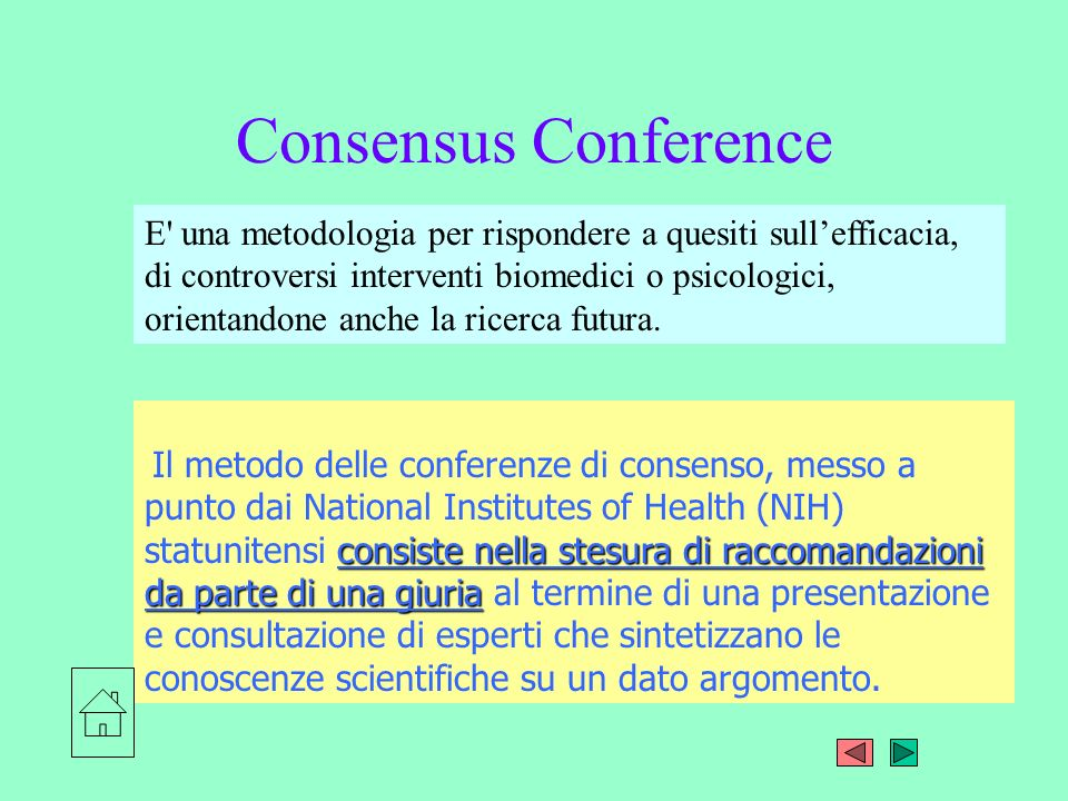 Consensus Conference La giuria, composta da specialisti e non specialisti ascolta le relazioni di esperti su alcune domande o aspetti controversi Al termine la giuria definisce le risposte sui quesiti principali per una presentazione pubblica.