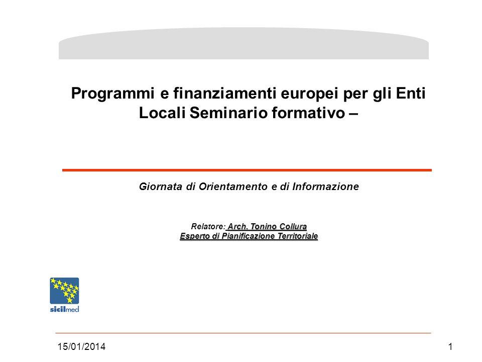 15/01/20141 Programmi e finanziamenti europei per gli Enti Locali Seminario formativo – Giornata di Orientamento e di Informazione Arch. Tonino Collur