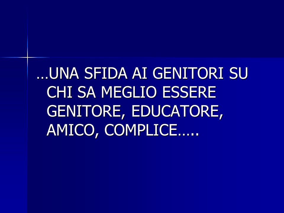 …UNA SFIDA AI GENITORI SU CHI SA MEGLIO ESSERE GENITORE, EDUCATORE, AMICO, COMPLICE…..