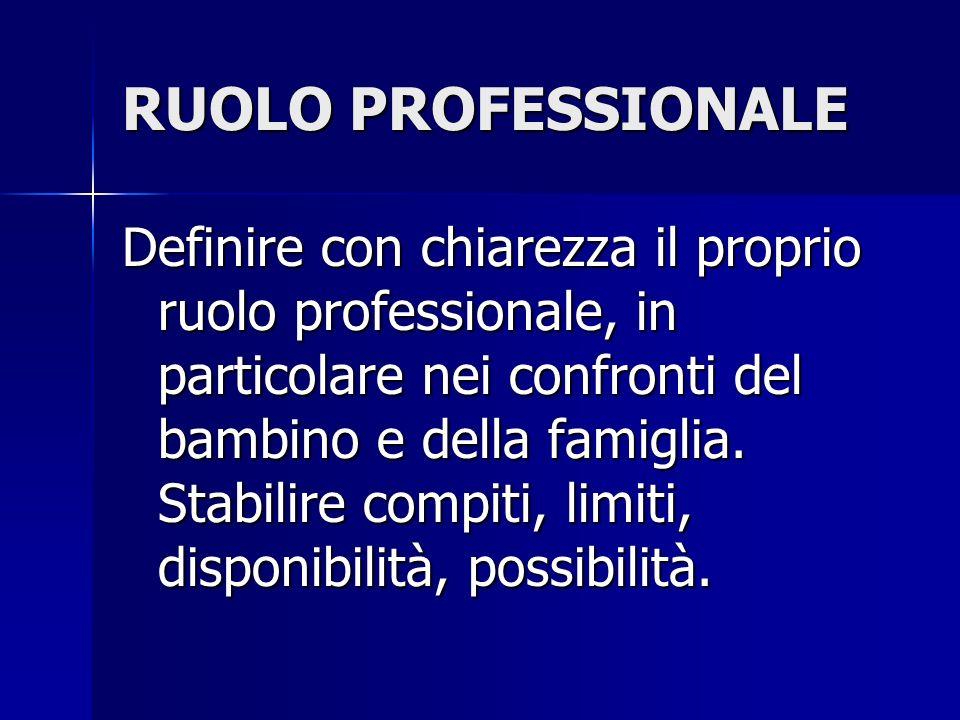 RUOLO PROFESSIONALE Definire con chiarezza il proprio ruolo professionale, in particolare nei confronti del bambino e della famiglia. Stabilire compit