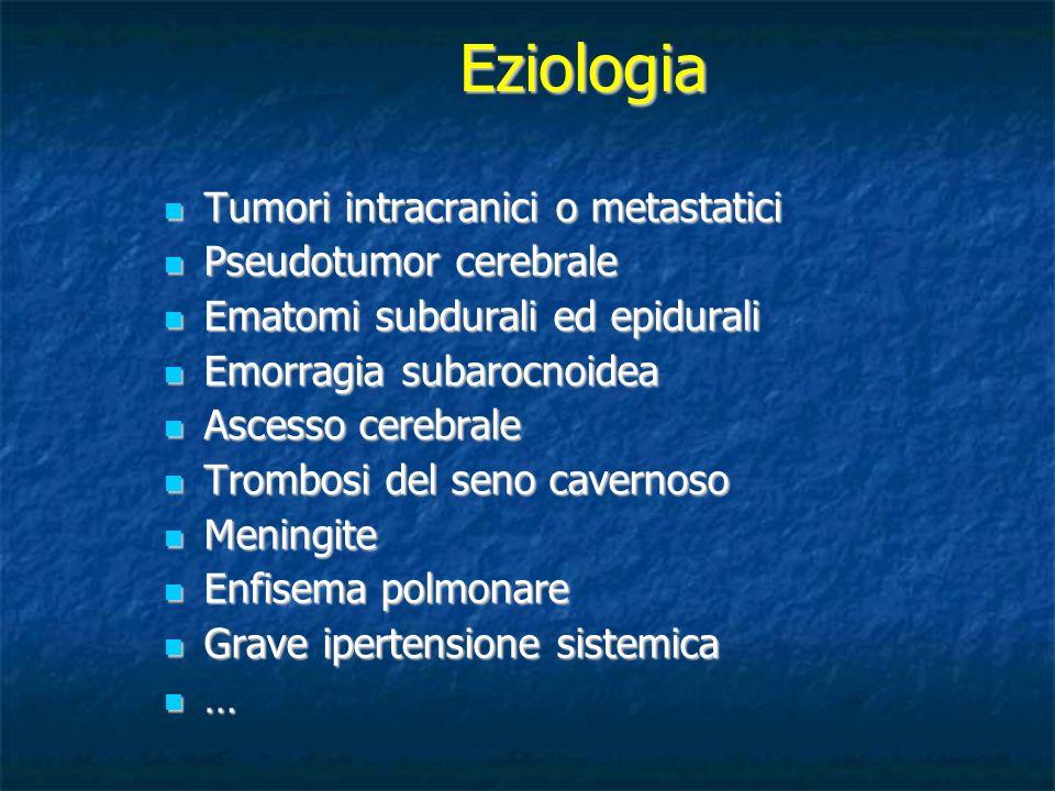 Eziologia Tumori intracranici o metastatici Tumori intracranici o metastatici Pseudotumor cerebrale Pseudotumor cerebrale Ematomi subdurali ed epidura