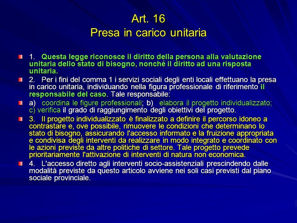 Art. 16 Presa in carico unitaria 1. Questa legge riconosce il diritto della persona alla valutazione unitaria dello stato di bisogno, nonché il diritt