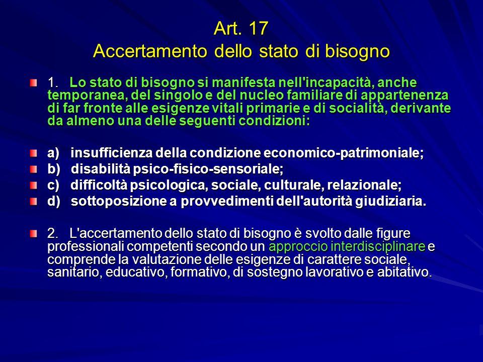 Art. 17 Accertamento dello stato di bisogno 1. Lo stato di bisogno si manifesta nell'incapacità, anche temporanea, del singolo e del nucleo familiare