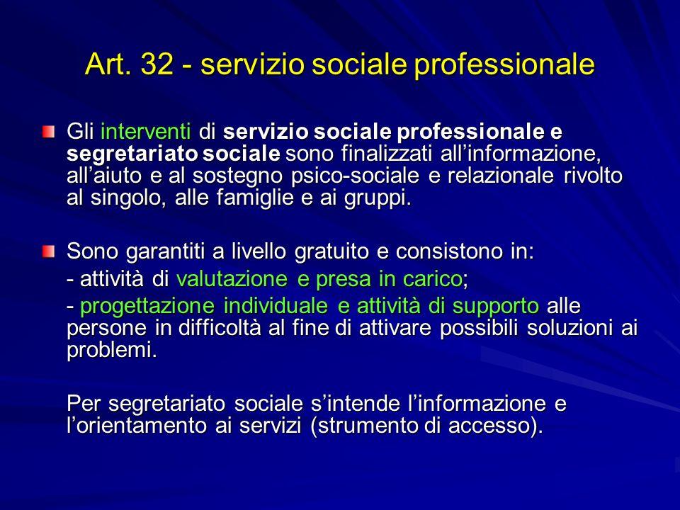 Art. 32 - servizio sociale professionale Gli interventi di servizio sociale professionale e segretariato sociale sono finalizzati allinformazione, all