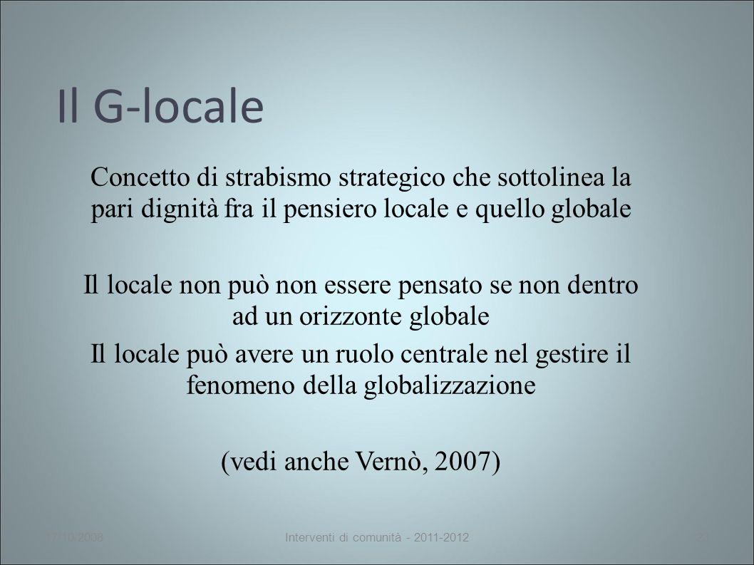Il G-locale Concetto di strabismo strategico che sottolinea la pari dignità fra il pensiero locale e quello globale Il locale non può non essere pensato se non dentro ad un orizzonte globale Il locale può avere un ruolo centrale nel gestire il fenomeno della globalizzazione (vedi anche Vernò, 2007) 17/10/2008Interventi di comunità - 2011-201223
