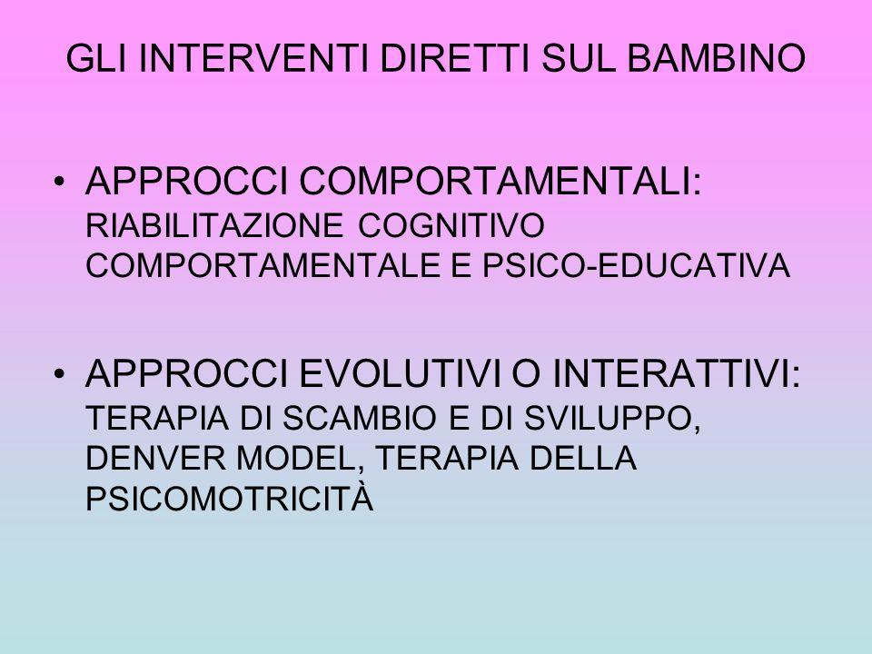 GLI INTERVENTI DIRETTI SUL BAMBINO APPROCCI COMPORTAMENTALI: RIABILITAZIONE COGNITIVO COMPORTAMENTALE E PSICO-EDUCATIVA APPROCCI EVOLUTIVI O INTERATTI
