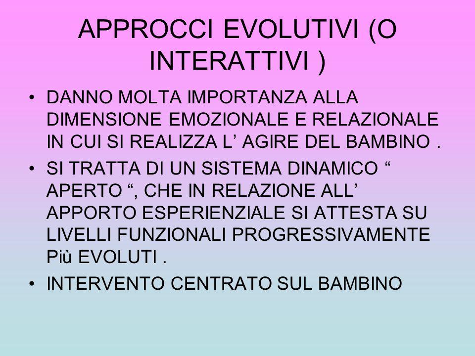 APPROCCI EVOLUTIVI (O INTERATTIVI ) DANNO MOLTA IMPORTANZA ALLA DIMENSIONE EMOZIONALE E RELAZIONALE IN CUI SI REALIZZA L AGIRE DEL BAMBINO. SI TRATTA