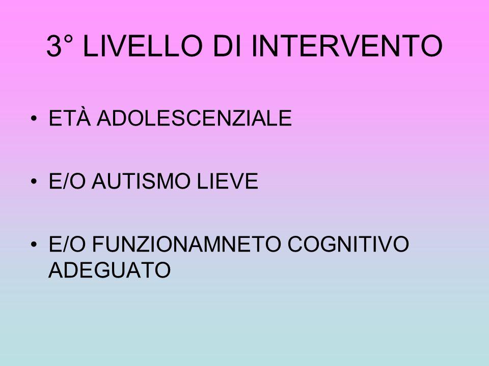 3° LIVELLO DI INTERVENTO ETÀ ADOLESCENZIALE E/O AUTISMO LIEVE E/O FUNZIONAMNETO COGNITIVO ADEGUATO