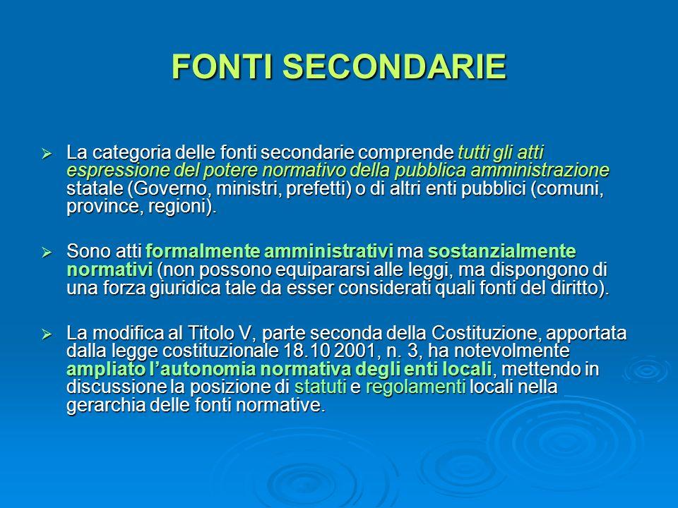 FONTI SECONDARIE La categoria delle fonti secondarie comprende tutti gli atti espressione del potere normativo della pubblica amministrazione statale