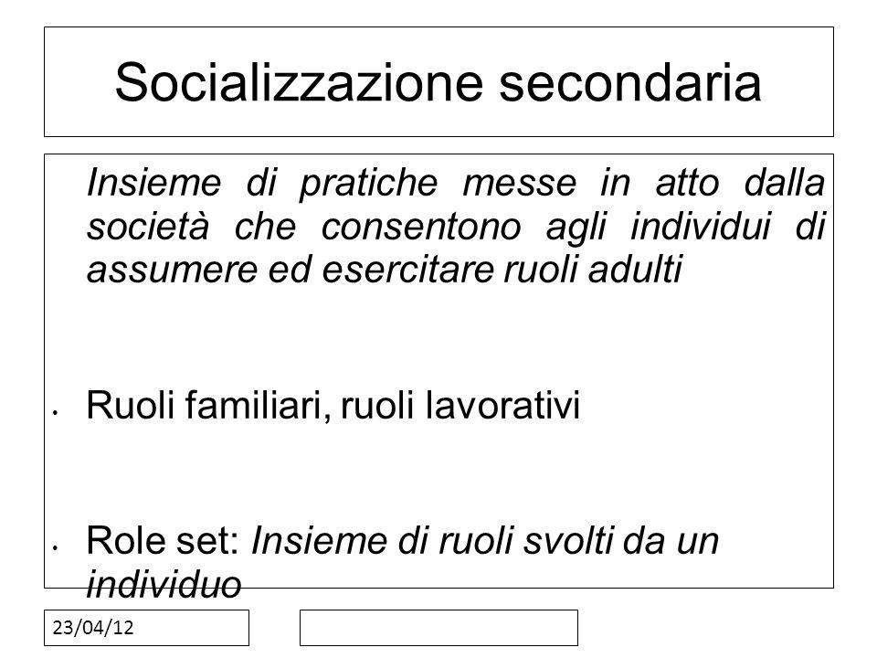 23/04/12 Socializzazione secondaria Insieme di pratiche messe in atto dalla società che consentono agli individui di assumere ed esercitare ruoli adul