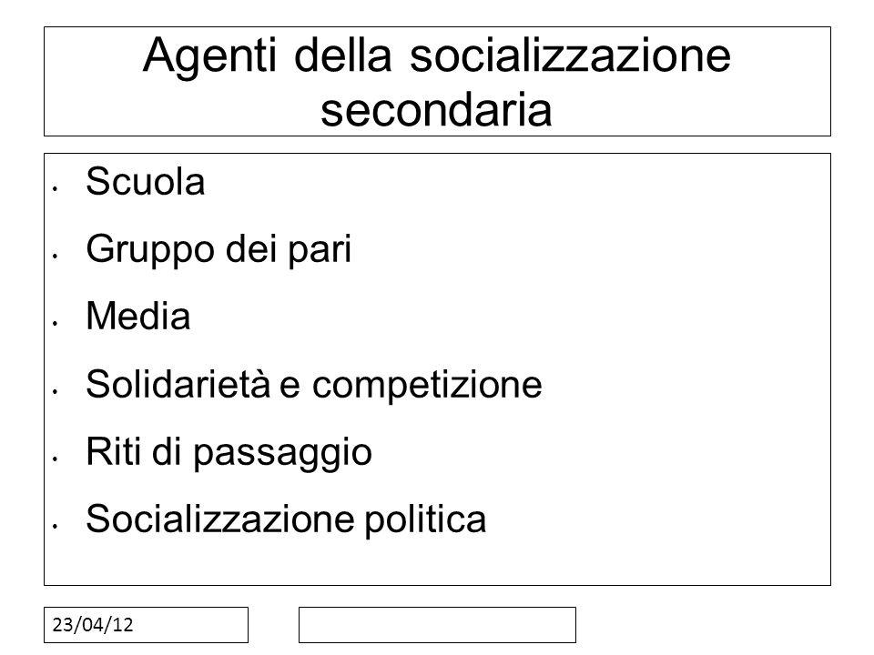 23/04/12 Agenti della socializzazione secondaria Scuola Gruppo dei pari Media Solidarietà e competizione Riti di passaggio Socializzazione politica