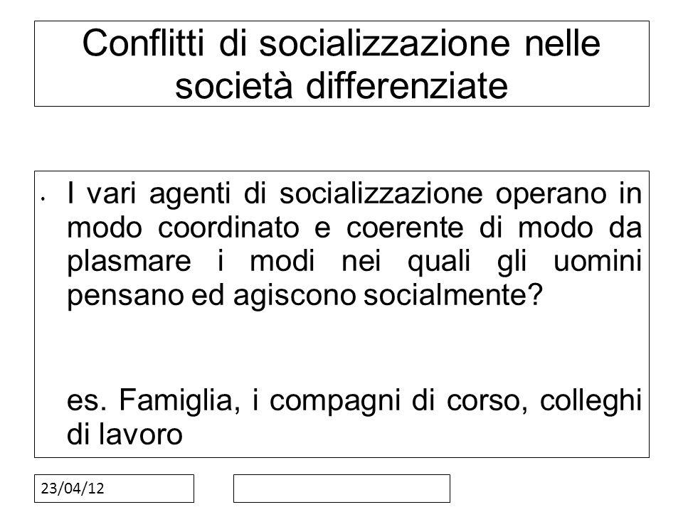 23/04/12 Conflitti di socializzazione nelle società differenziate I vari agenti di socializzazione operano in modo coordinato e coerente di modo da pl