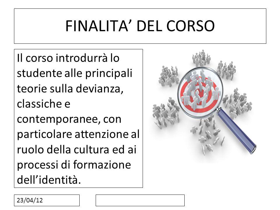 23/04/12 FINALITA DEL CORSO Il corso introdurrà lo studente alle principali teorie sulla devianza, classiche e contemporanee, con particolare attenzio