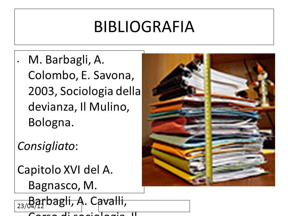 23/04/12 BIBLIOGRAFIA M. Barbagli, A. Colombo, E. Savona, 2003, Sociologia della devianza, Il Mulino, Bologna. Consigliato: Capitolo XVI del A. Bagnas