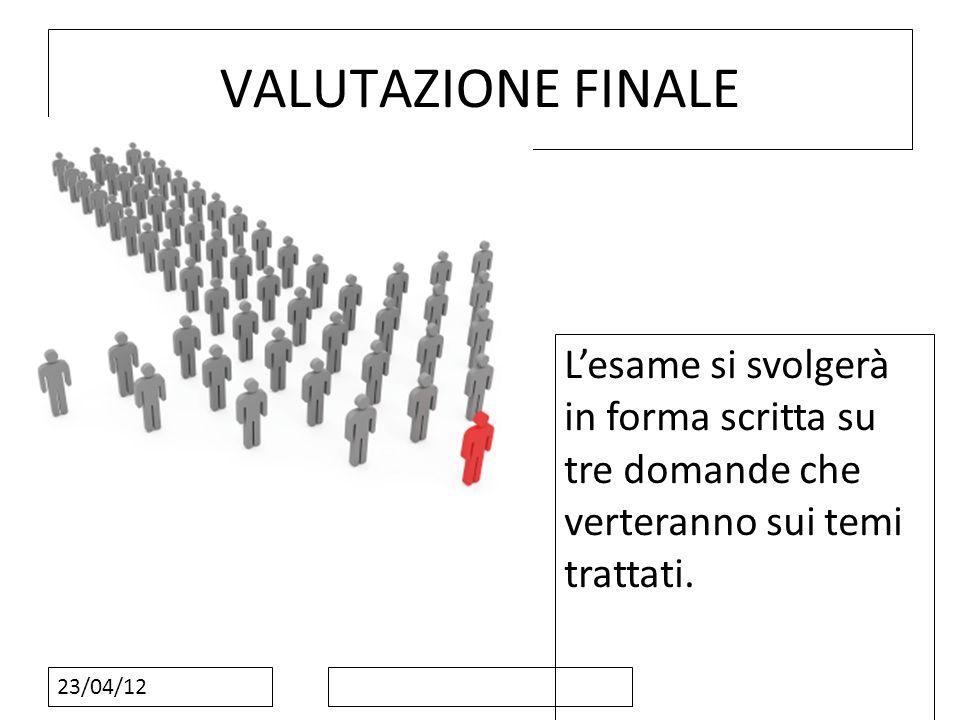 23/04/12 VALUTAZIONE FINALE Lesame si svolgerà in forma scritta su tre domande che verteranno sui temi trattati.