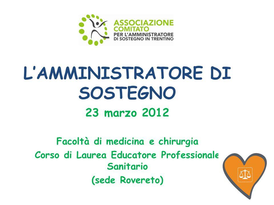 LAMMINISTRATORE DI SOSTEGNO 23 marzo 2012 Facoltà di medicina e chirurgia Corso di Laurea Educatore Professionale Sanitario (sede Rovereto)