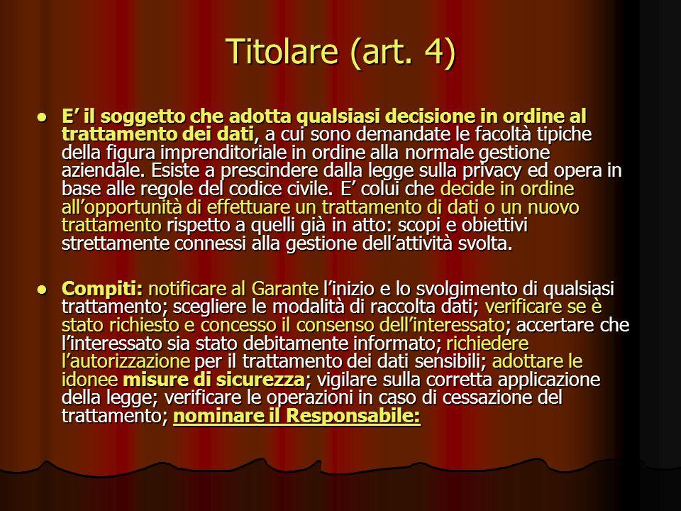Titolare (art. 4) E il soggetto che adotta qualsiasi decisione in ordine al trattamento dei dati, a cui sono demandate le facoltà tipiche della figura