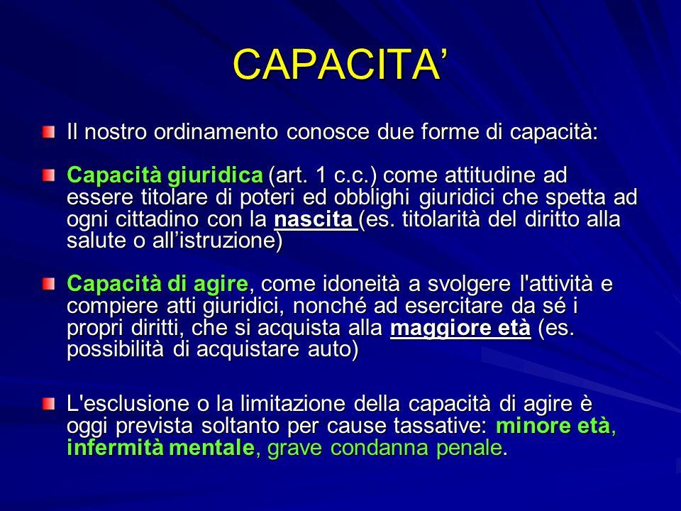 CAPACITA Il nostro ordinamento conosce due forme di capacità: Capacità giuridica (art. 1 c.c.) come attitudine ad essere titolare di poteri ed obbligh