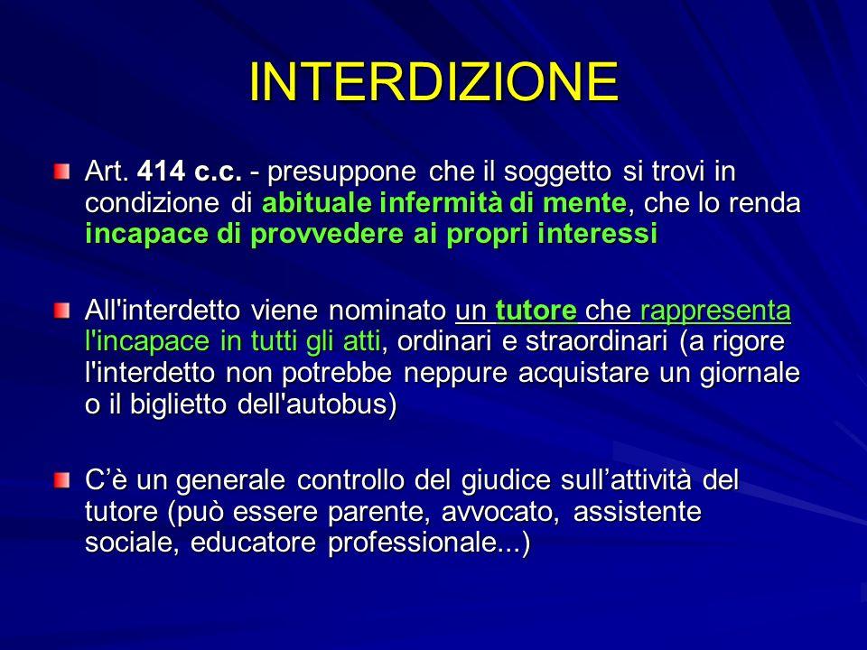 INTERDIZIONE Art. 414 c.c. - presuppone che il soggetto si trovi in condizione di abituale infermità di mente, che lo renda incapace di provvedere ai