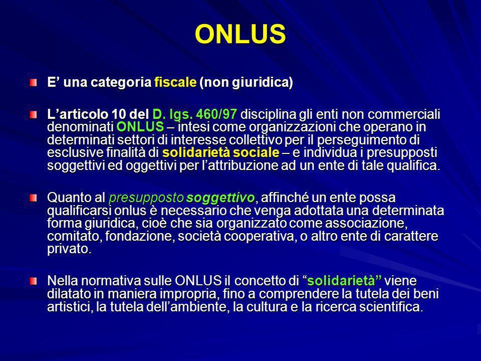 ONLUS E una categoria fiscale (non giuridica) Larticolo 10 del D. lgs. 460/97 disciplina gli enti non commerciali denominati ONLUS – intesi come organ
