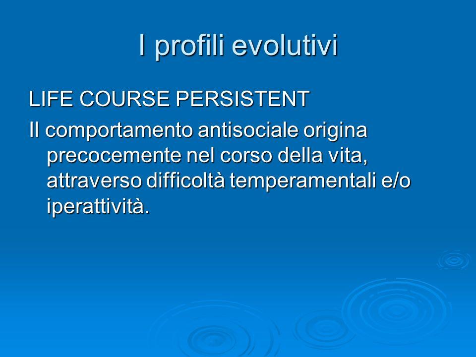 I profili evolutivi LIFE COURSE PERSISTENT Il comportamento antisociale origina precocemente nel corso della vita, attraverso difficoltà temperamental