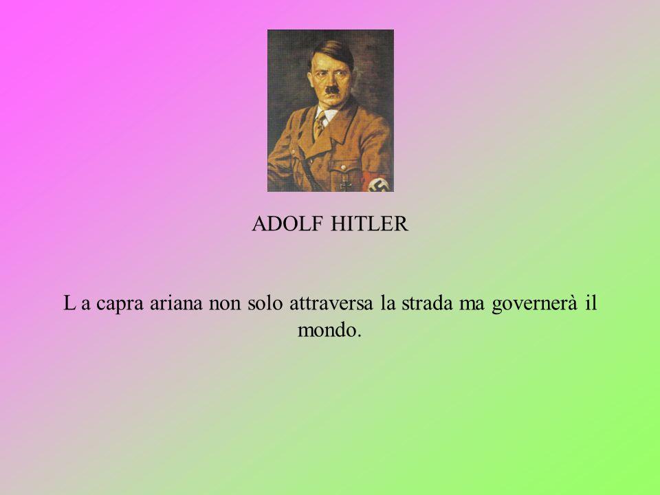 ADOLF HITLER L a capra ariana non solo attraversa la strada ma governerà il mondo.