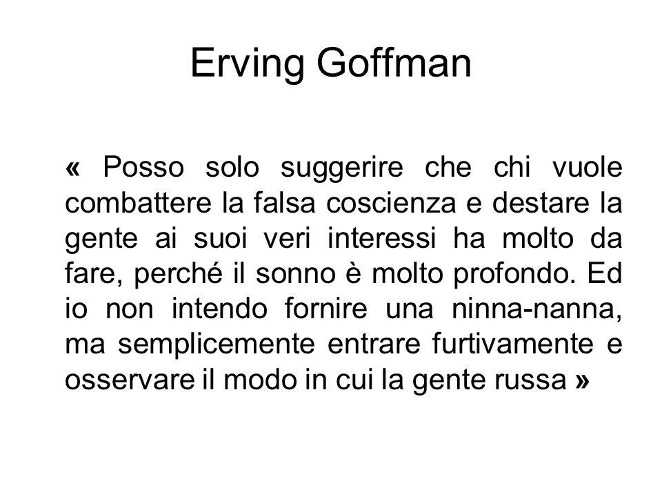 Erving Goffman « Posso solo suggerire che chi vuole combattere la falsa coscienza e destare la gente ai suoi veri interessi ha molto da fare, perché i