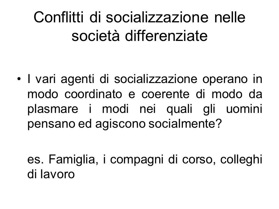 Conflitti di socializzazione nelle società differenziate I vari agenti di socializzazione operano in modo coordinato e coerente di modo da plasmare i
