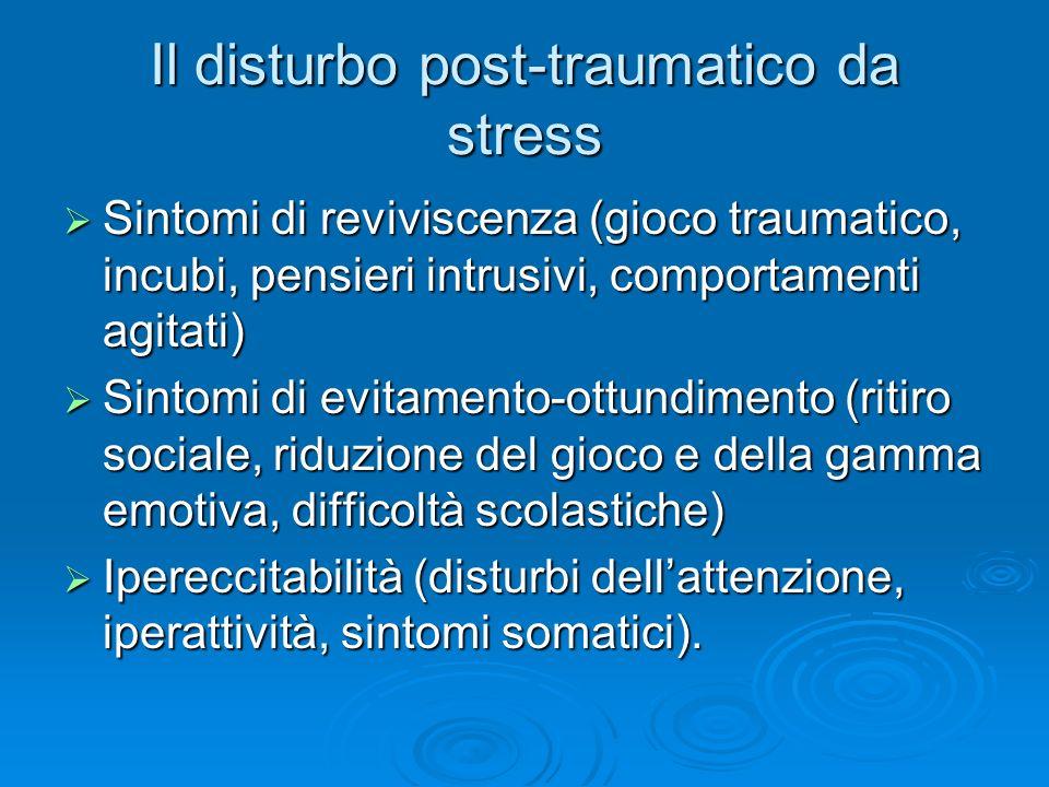 Il disturbo post-traumatico da stress Sintomi di reviviscenza (gioco traumatico, incubi, pensieri intrusivi, comportamenti agitati) Sintomi di revivis