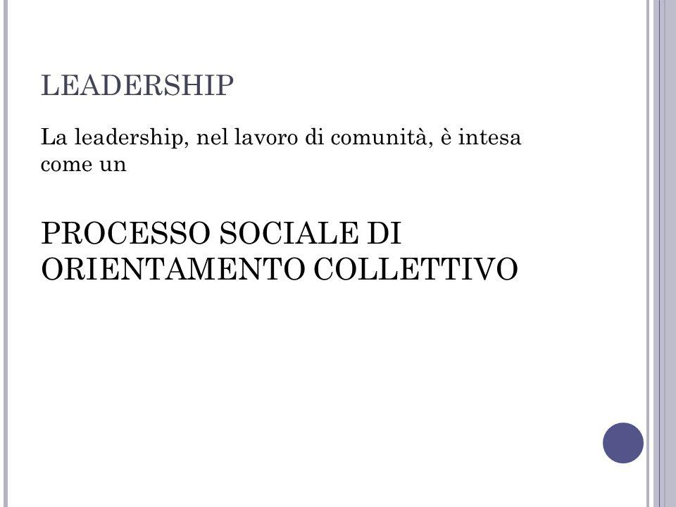 LEADERSHIP La leadership, nel lavoro di comunità, è intesa come un PROCESSO SOCIALE DI ORIENTAMENTO COLLETTIVO