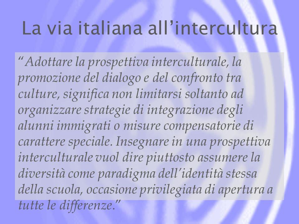 La via italiana allintercultura Adottare la prospettiva interculturale, la promozione del dialogo e del confronto tra culture, significa non limitarsi soltanto ad organizzare strategie di integrazione degli alunni immigrati o misure compensatorie di carattere speciale.